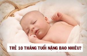 Trẻ 10 tháng tuổi nặng bao nhiêu?